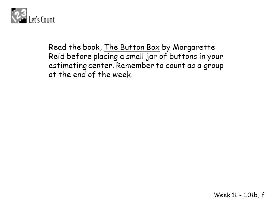 Read the book, The Button Box by Margarette Reid before placing a small jar of buttons in your estimating center. Remember to count as a group at the end of the week.