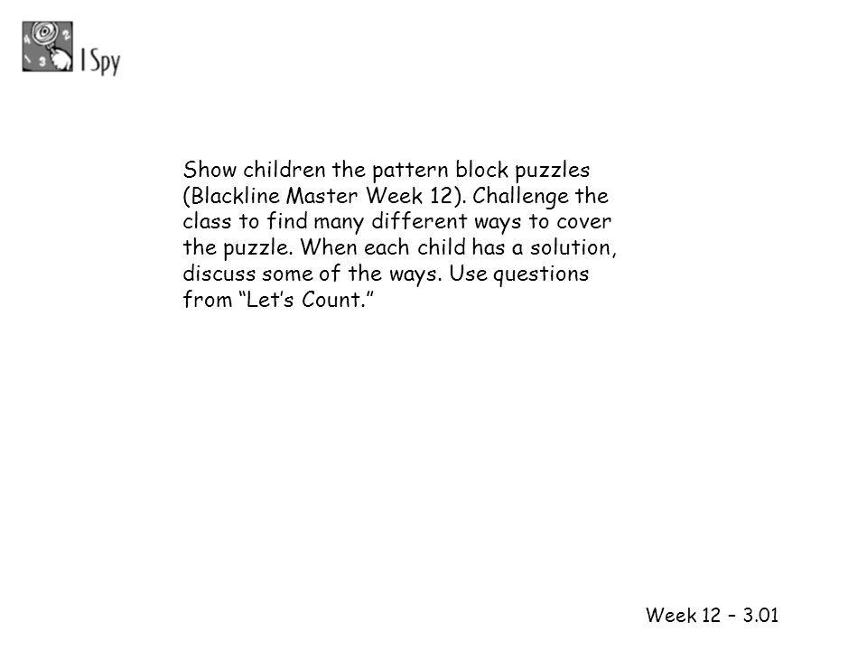 Show children the pattern block puzzles (Blackline Master Week 12)