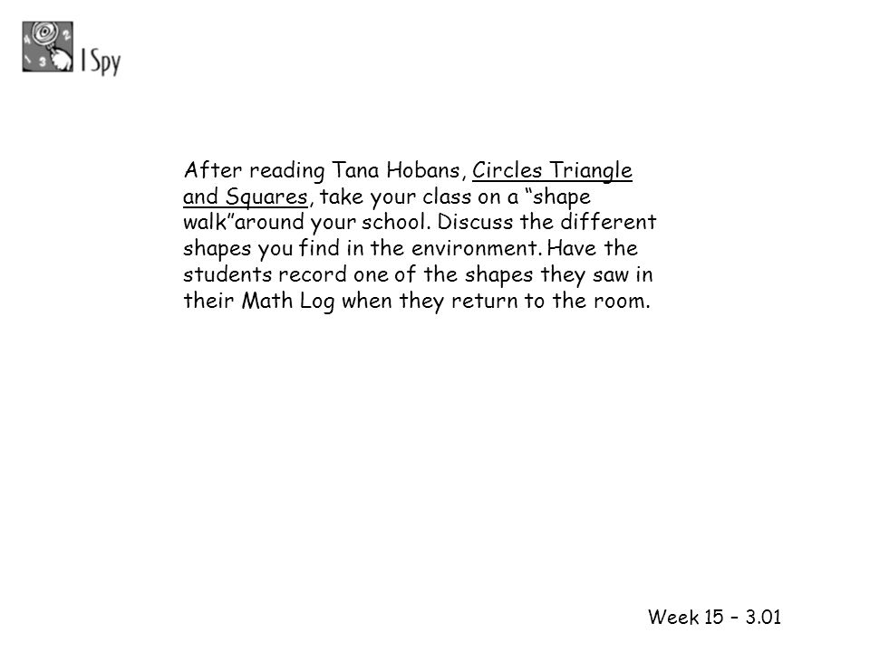 After reading Tana Hobans, Circles Triangle and Squares, take your class on a shape walk around your school. Discuss the different shapes you find in the environment. Have the students record one of the shapes they saw in their Math Log when they return to the room.