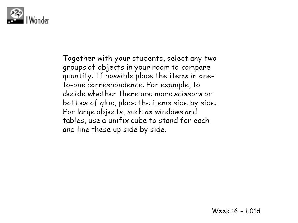 Together with your students, select any two groups of objects in your room to compare quantity. If possible place the items in one-to-one correspondence. For example, to decide whether there are more scissors or bottles of glue, place the items side by side. For large objects, such as windows and tables, use a unifix cube to stand for each and line these up side by side.