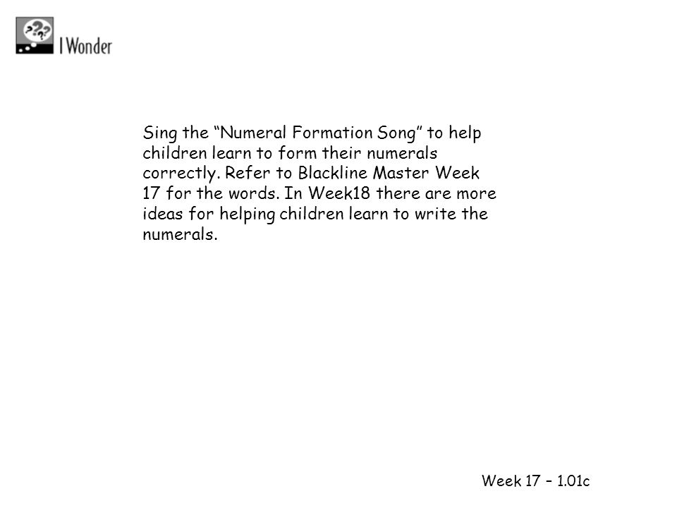 Sing the Numeral Formation Song to help children learn to form their numerals correctly. Refer to Blackline Master Week 17 for the words. In Week18 there are more ideas for helping children learn to write the numerals.