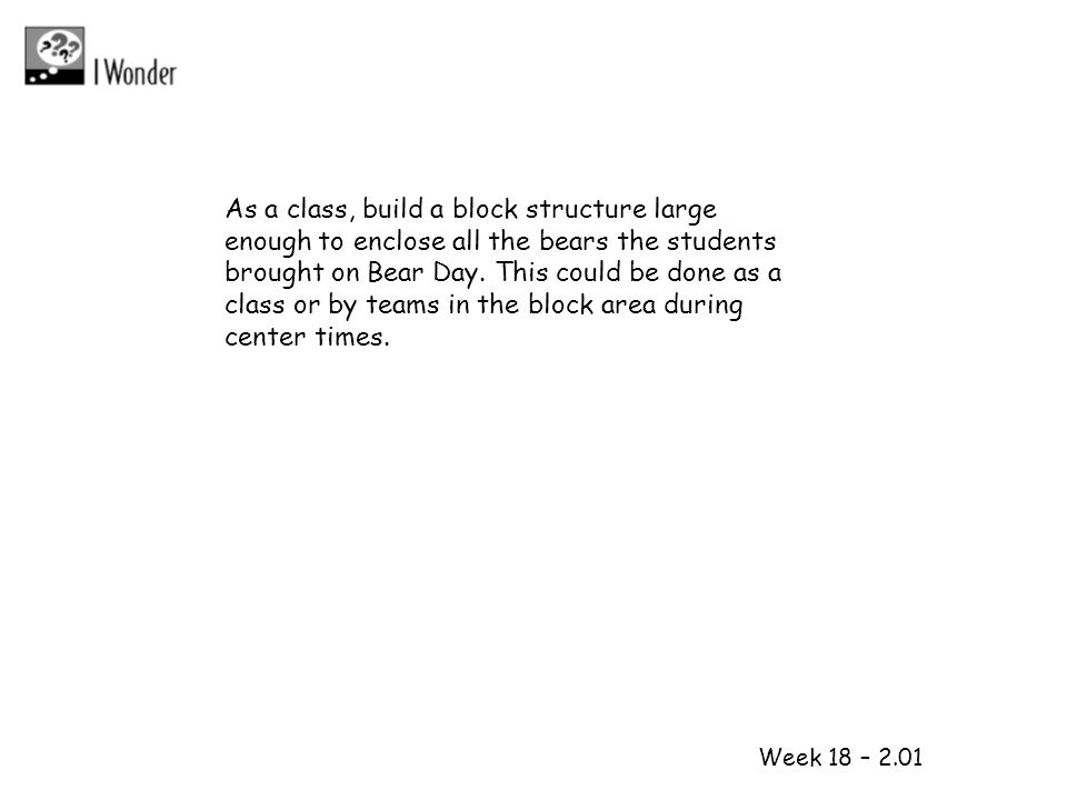 As a class, build a block structure large enough to enclose all the bears the students brought on Bear Day. This could be done as a class or by teams in the block area during center times.