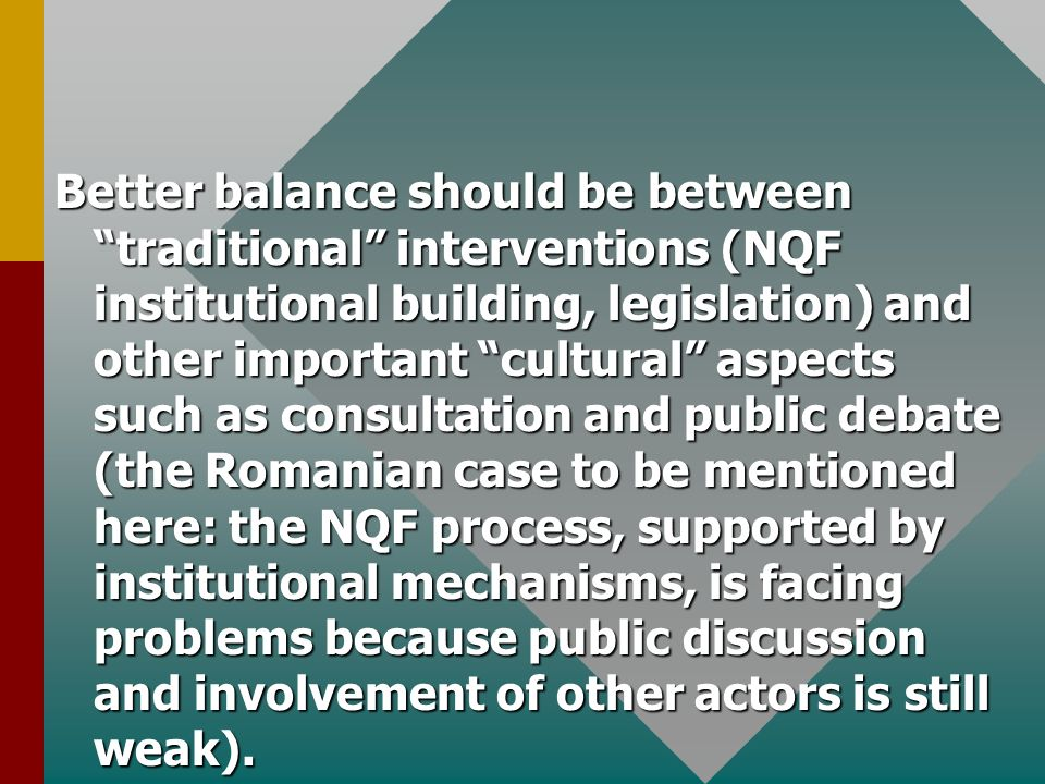 Better balance should be between traditional interventions (NQF institutional building, legislation) and other important cultural aspects such as consultation and public debate (the Romanian case to be mentioned here: the NQF process, supported by institutional mechanisms, is facing problems because public discussion and involvement of other actors is still weak).