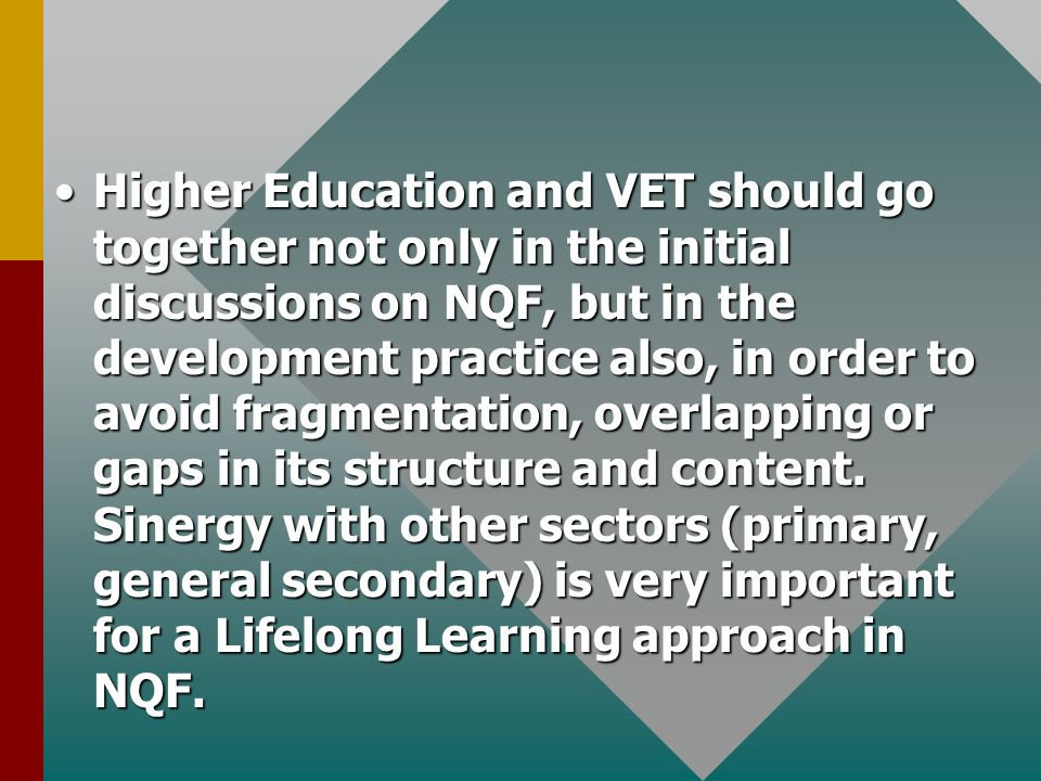 Higher Education and VET should go together not only in the initial discussions on NQF, but in the development practice also, in order to avoid fragmentation, overlapping or gaps in its structure and content.