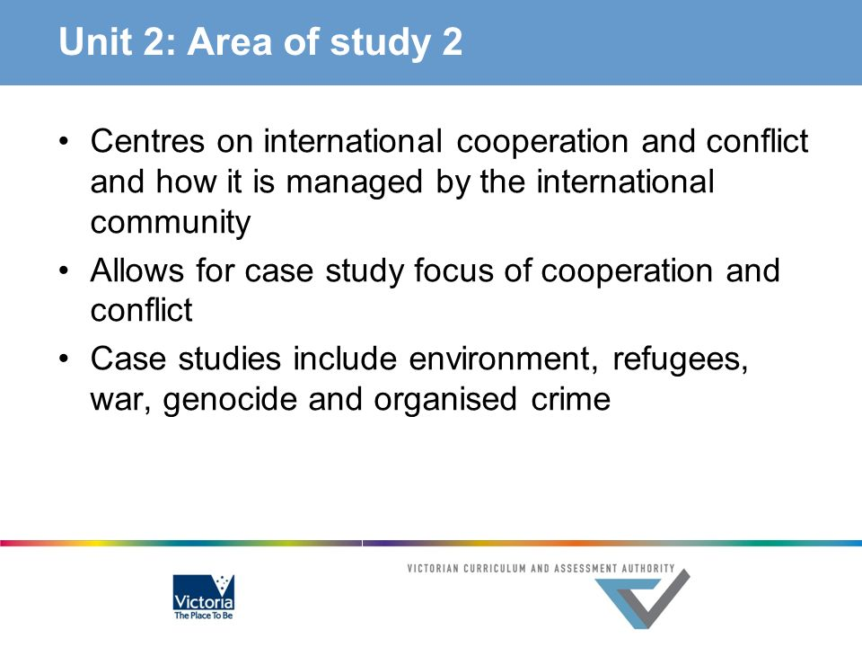 Unit 2: Area of study 2 Centres on international cooperation and conflict and how it is managed by the international community.