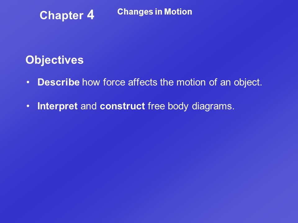 Chapter 4 Changes in Motion. Objectives. Describe how force affects the motion of an object.