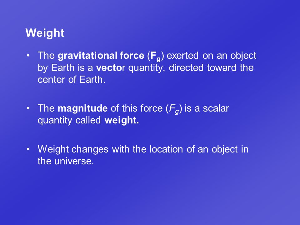 Weight The gravitational force (Fg) exerted on an object by Earth is a vector quantity, directed toward the center of Earth.