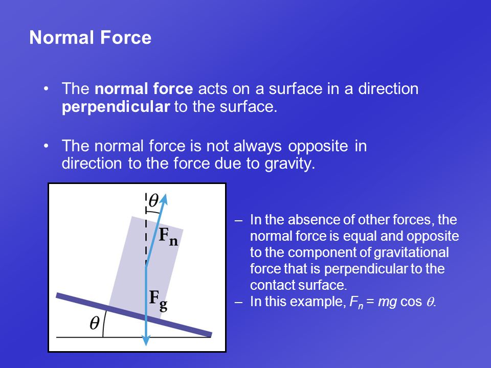 Normal Force The normal force acts on a surface in a direction perpendicular to the surface.