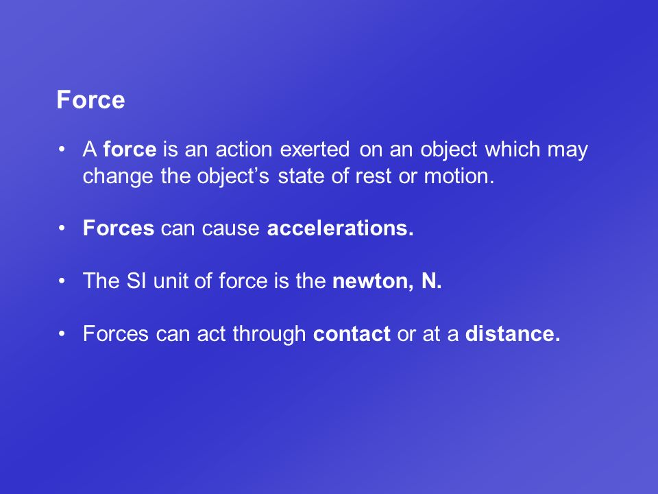 Force A force is an action exerted on an object which may change the object's state of rest or motion.