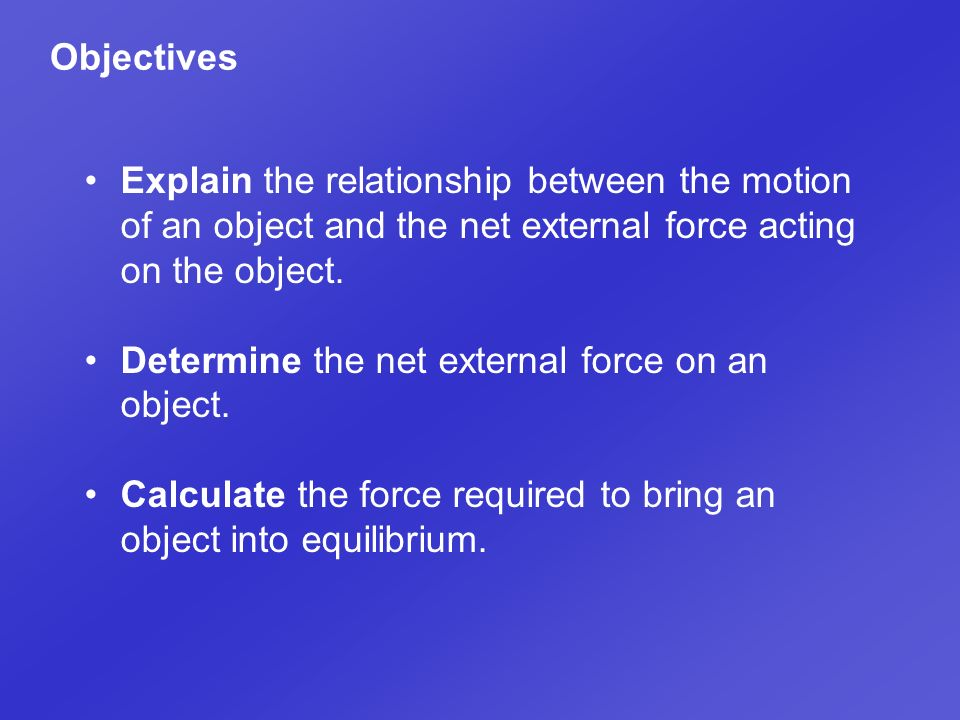 Objectives Explain the relationship between the motion of an object and the net external force acting on the object.