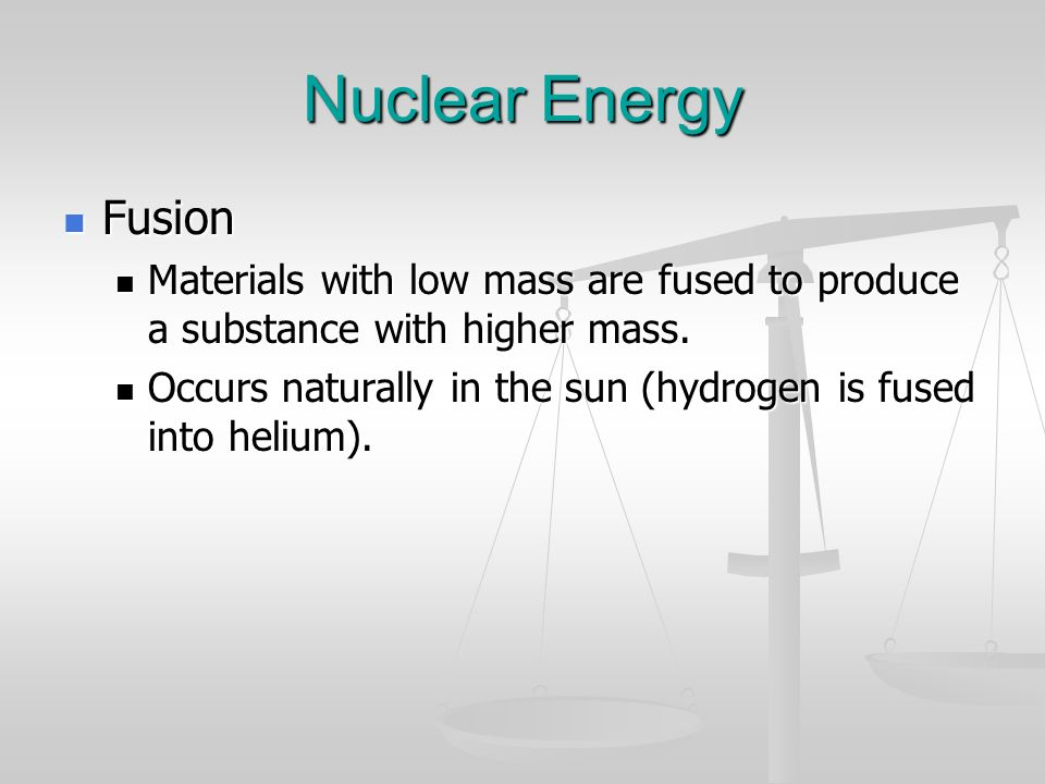 Nuclear Energy Fusion. Materials with low mass are fused to produce a substance with higher mass.