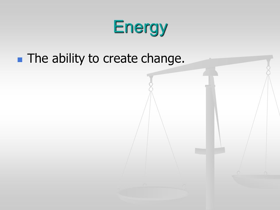 Energy The ability to create change.