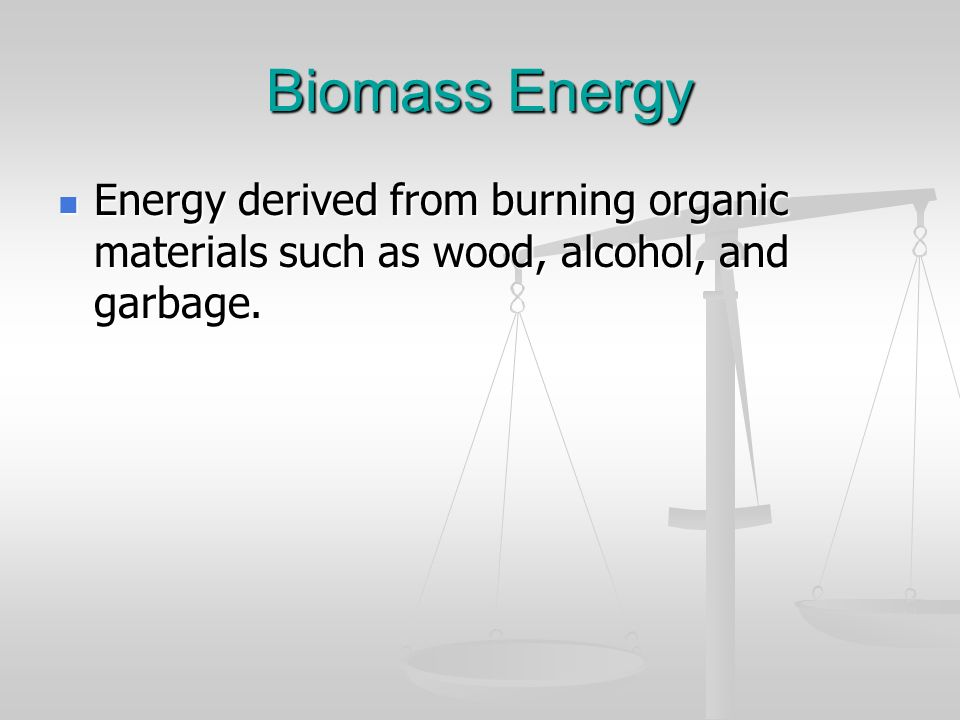 Biomass Energy Energy derived from burning organic materials such as wood, alcohol, and garbage.