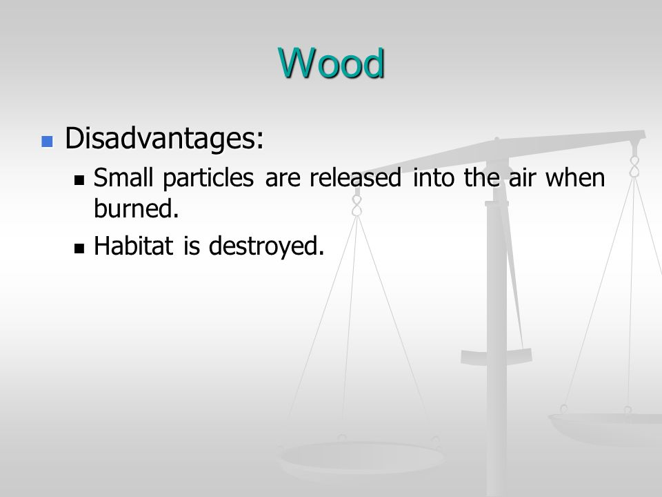 Wood Disadvantages: Small particles are released into the air when burned. Habitat is destroyed.