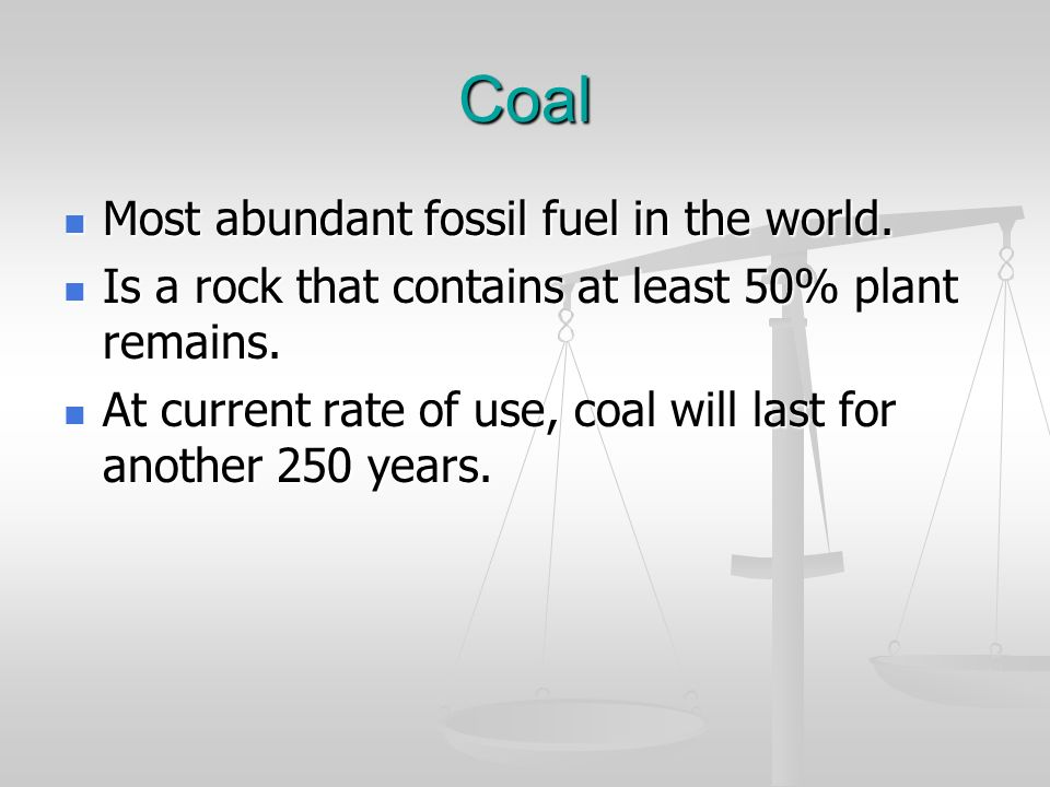 Coal Most abundant fossil fuel in the world.