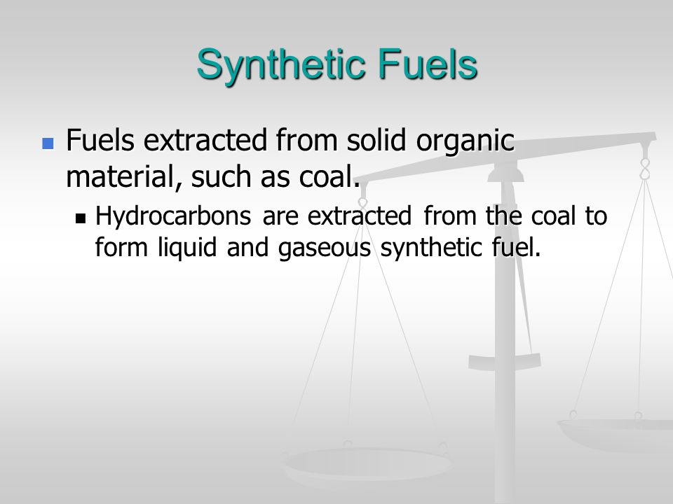 Synthetic Fuels Fuels extracted from solid organic material, such as coal.