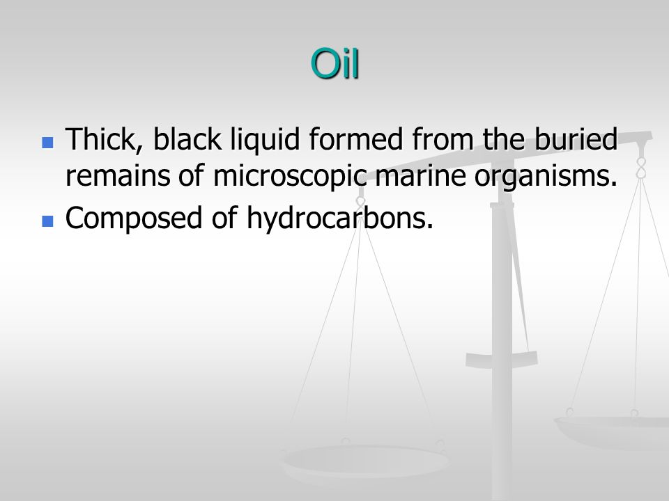 Oil Thick, black liquid formed from the buried remains of microscopic marine organisms.