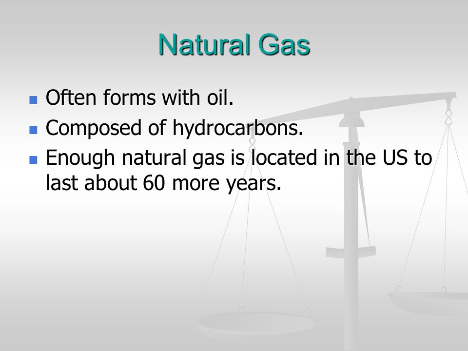 Natural Gas Often forms with oil. Composed of hydrocarbons.