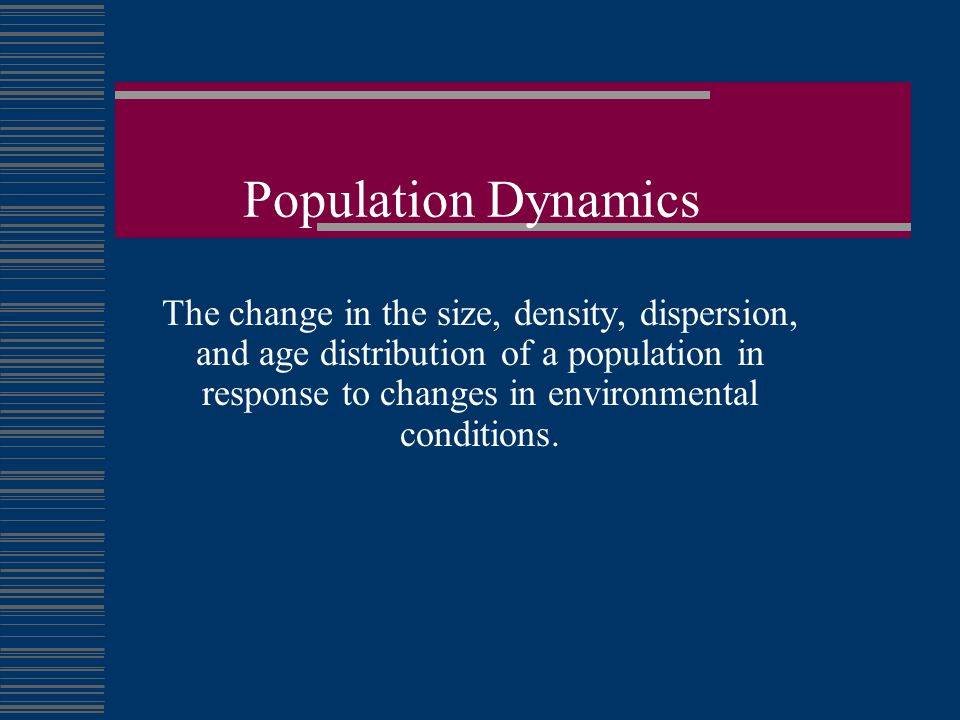 Population Dynamics The change in the size, density, dispersion ...