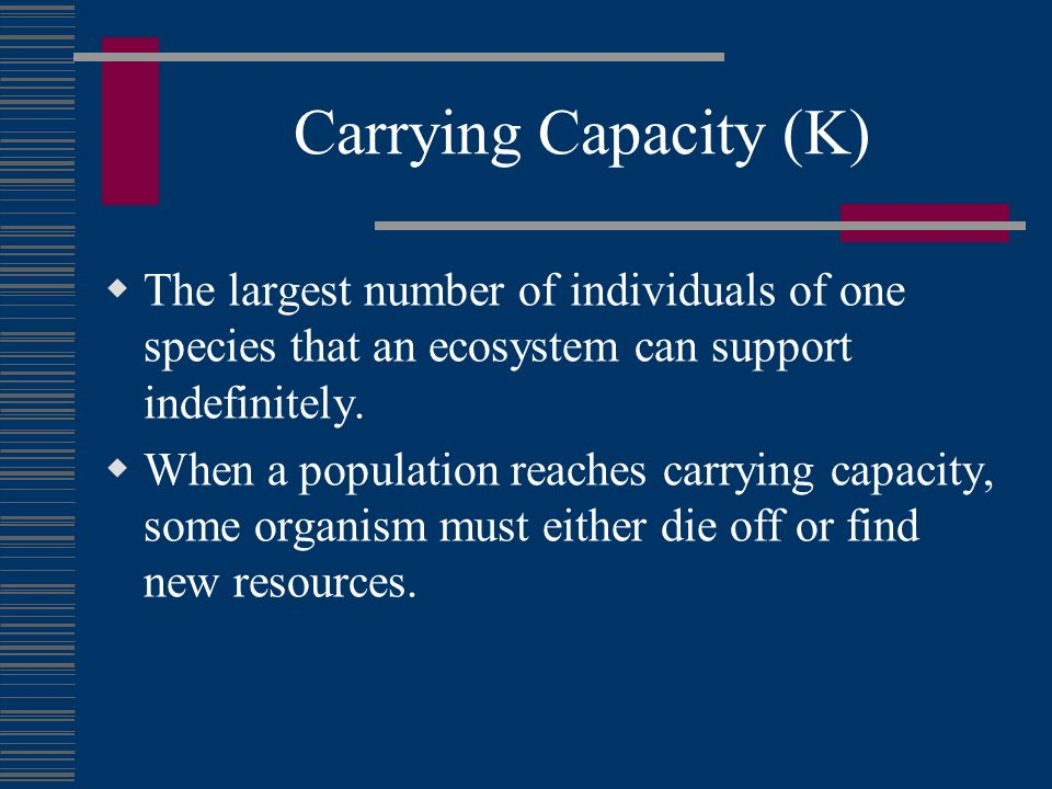 Carrying Capacity (K) The largest number of individuals of one species that an ecosystem can support indefinitely.