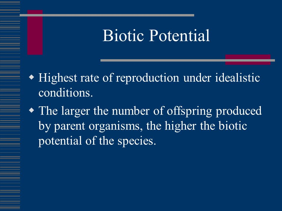 Biotic Potential Highest rate of reproduction under idealistic conditions.