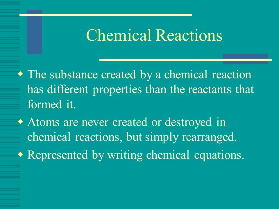 Chemical Reactions The substance created by a chemical reaction has different properties than the reactants that formed it.