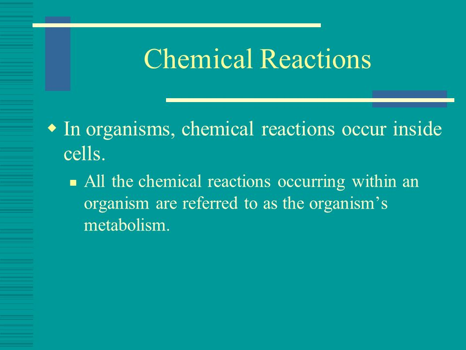 Chemical Reactions In organisms, chemical reactions occur inside cells.