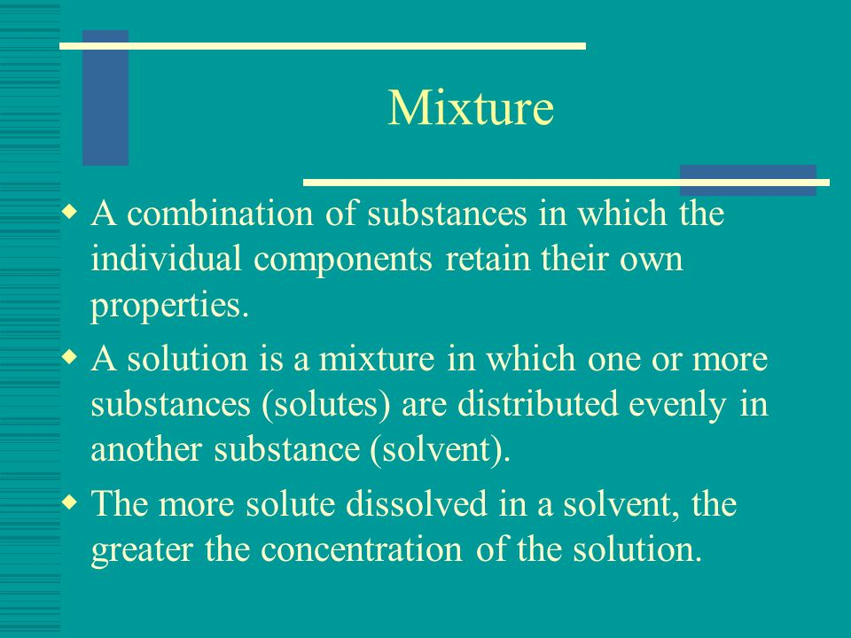 Mixture A combination of substances in which the individual components retain their own properties.