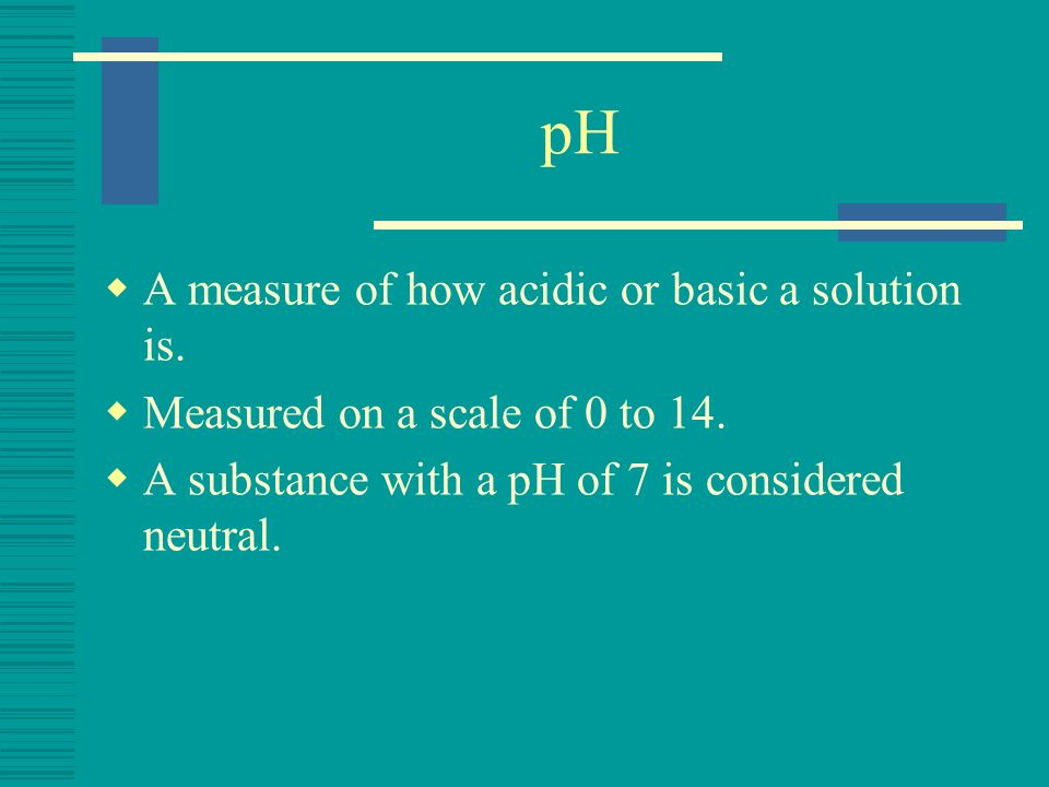 pH A measure of how acidic or basic a solution is.