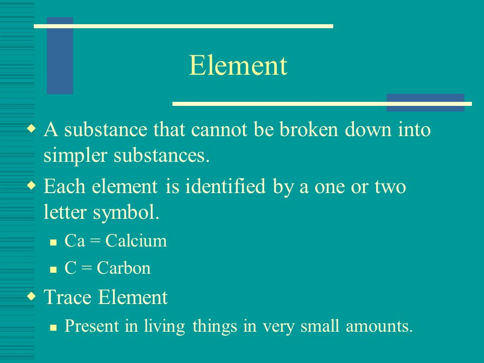 Element A substance that cannot be broken down into simpler substances. Each element is identified by a one or two letter symbol.
