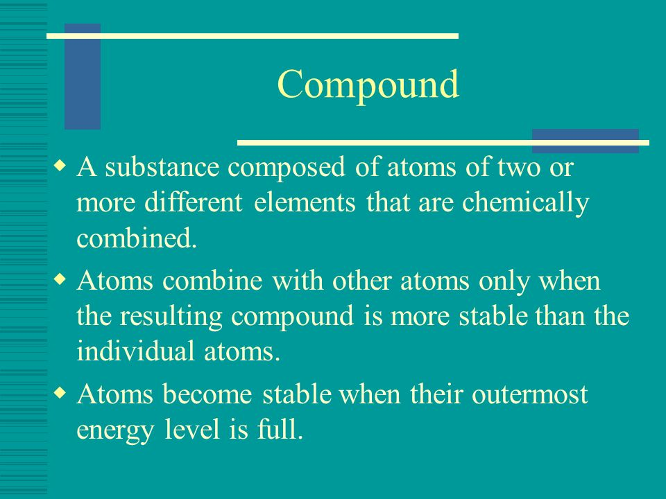 Compound A substance composed of atoms of two or more different elements that are chemically combined.