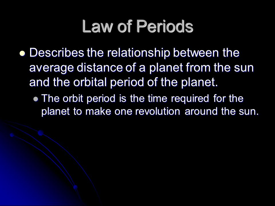 Law of Periods Describes the relationship between the average distance of a planet from the sun and the orbital period of the planet.