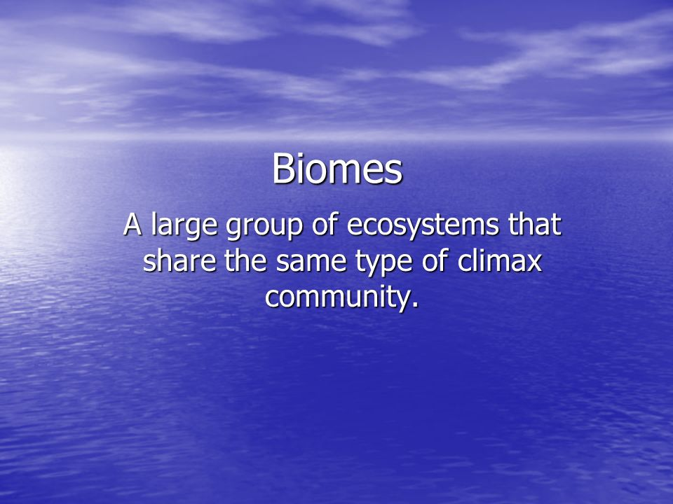 Biomes A large group of ecosystems that share the same type of climax community.