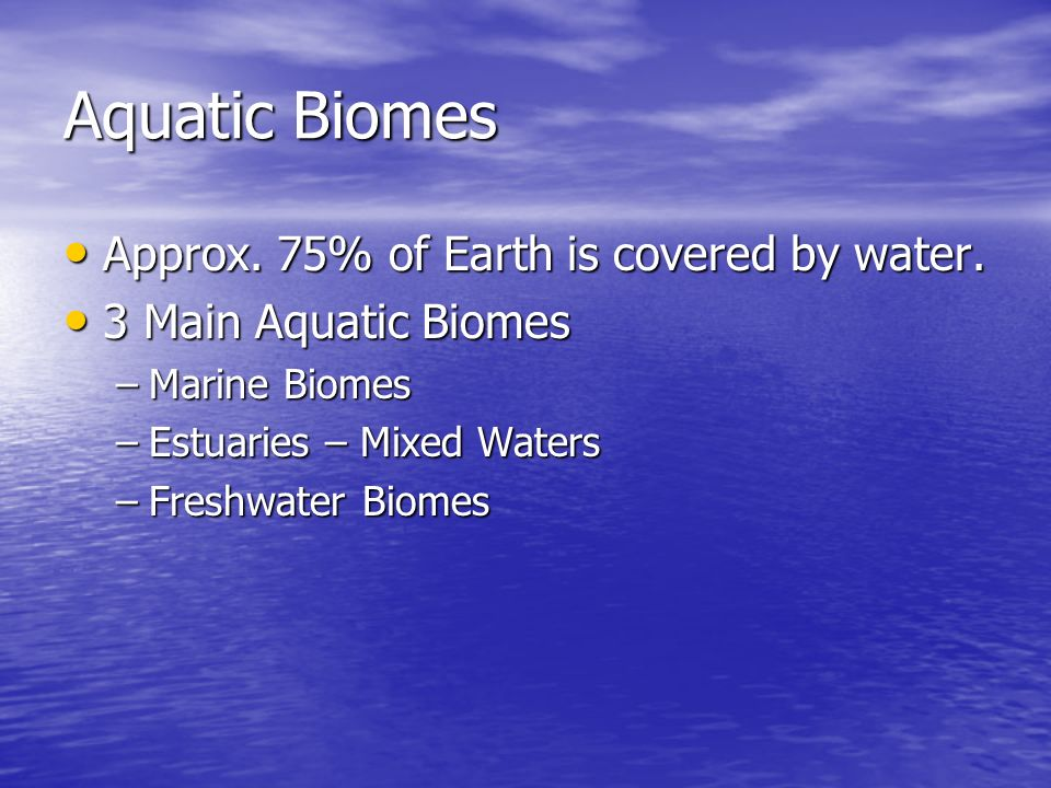 Aquatic Biomes Approx. 75% of Earth is covered by water.