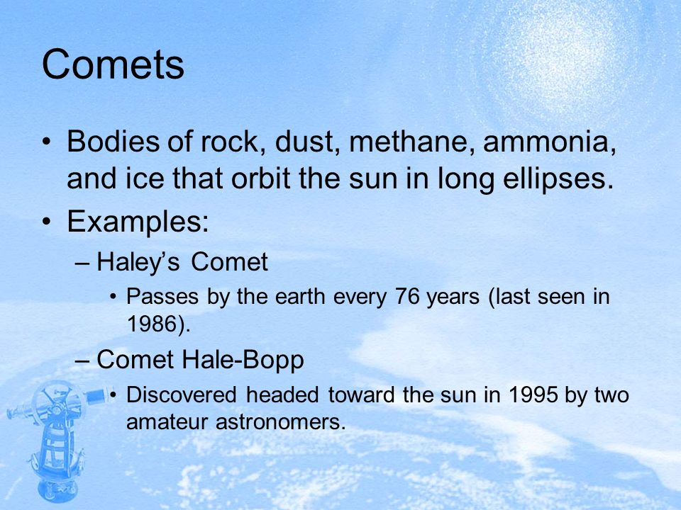 Comets Bodies of rock, dust, methane, ammonia, and ice that orbit the sun in long ellipses. Examples: