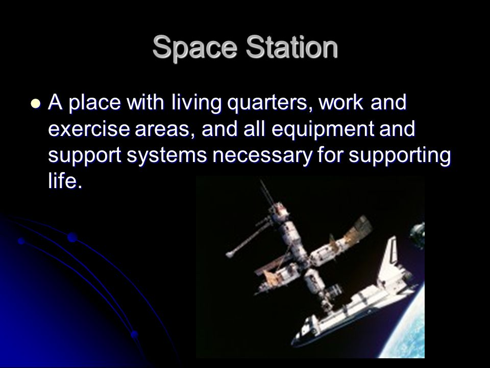 Space Station A place with living quarters, work and exercise areas, and all equipment and support systems necessary for supporting life.