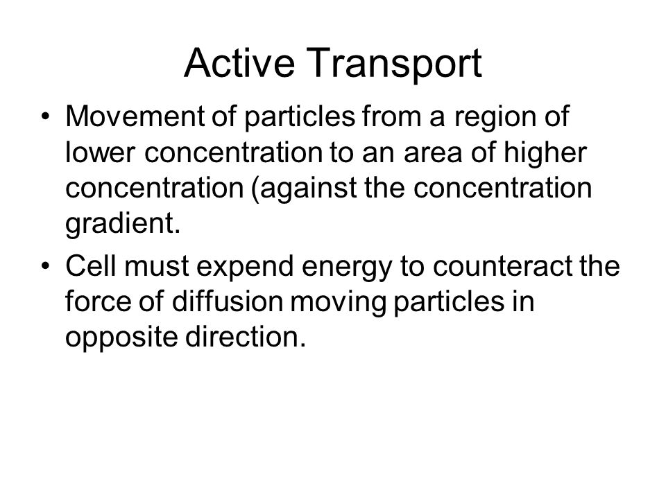 Active Transport Movement of particles from a region of lower concentration to an area of higher concentration (against the concentration gradient.