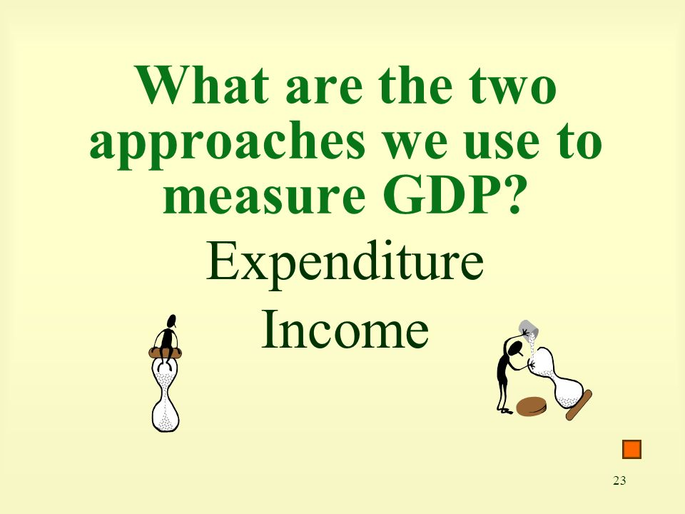 What are the two approaches we use to measure GDP
