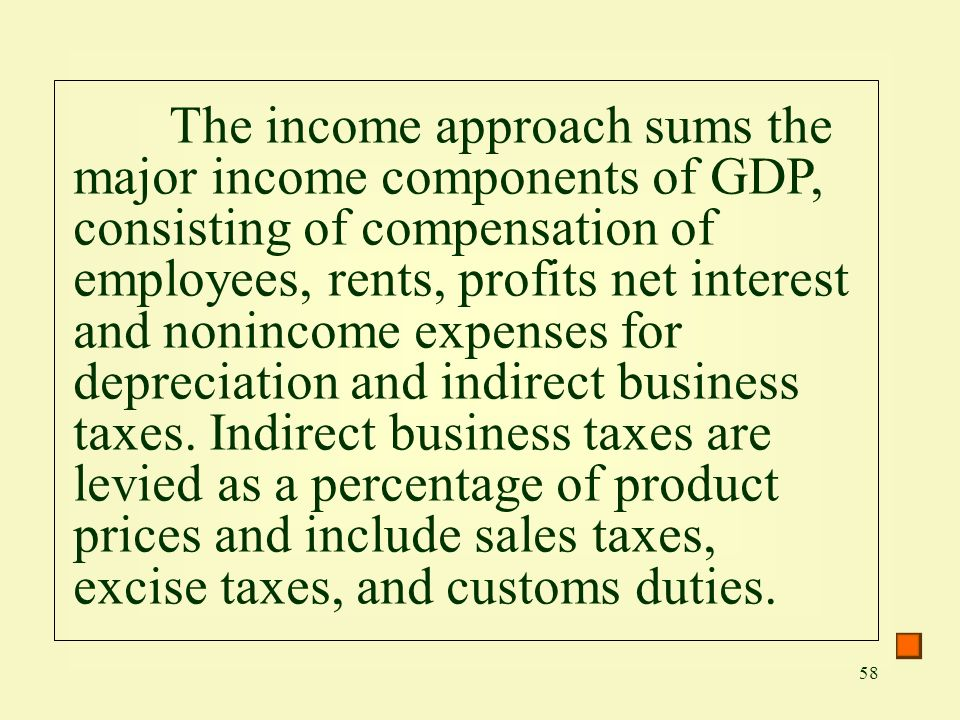 The income approach sums the major income components of GDP, consisting of compensation of employees, rents, profits net interest and nonincome expenses for depreciation and indirect business taxes.