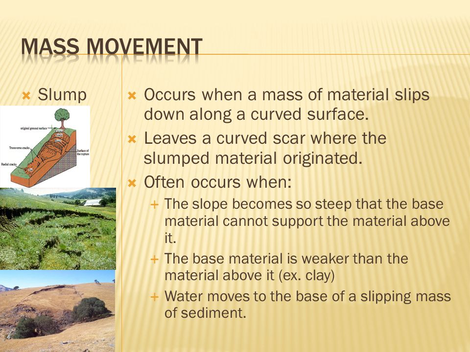 Mass Movement Slump. Occurs when a mass of material slips down along a curved surface. Leaves a curved scar where the slumped material originated.