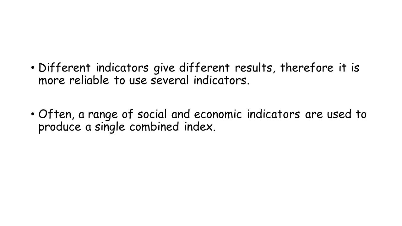Different indicators give different results, therefore it is more reliable to use several indicators.