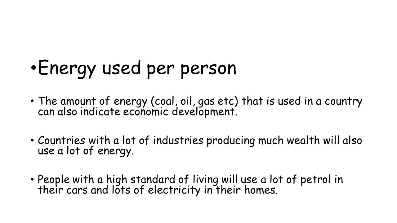 Energy used per person The amount of energy (coal, oil, gas etc) that is used in a country can also indicate economic development.