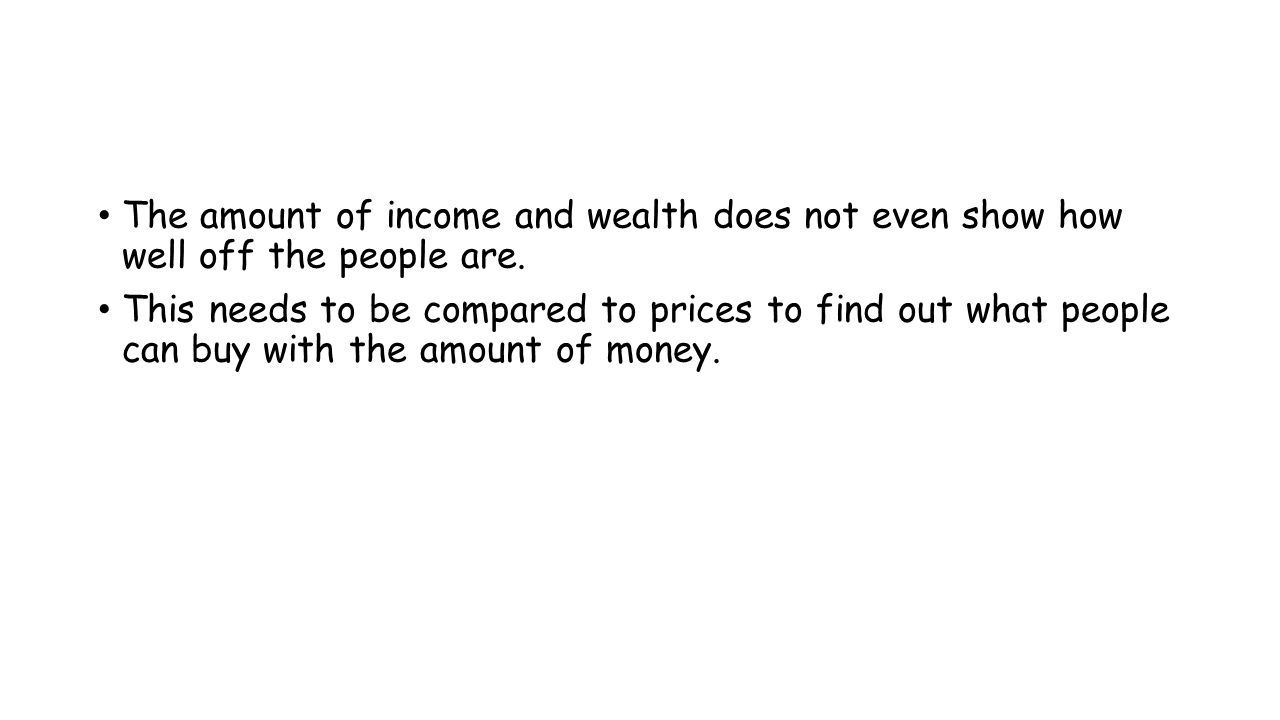 The amount of income and wealth does not even show how well off the people are.