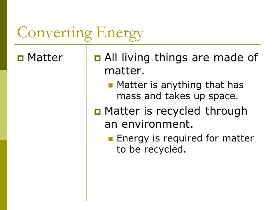 Converting Energy Matter All living things are made of matter.