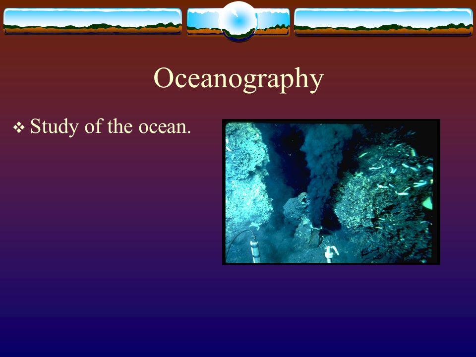 Oceanography Study of the ocean.