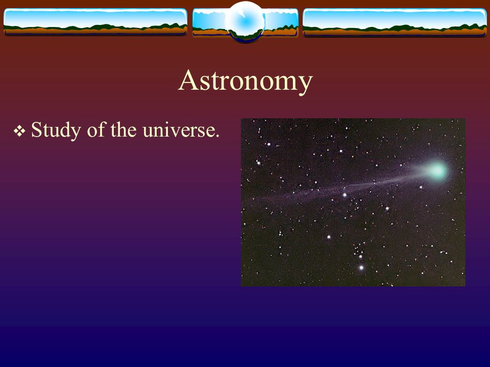 Astronomy Study of the universe.