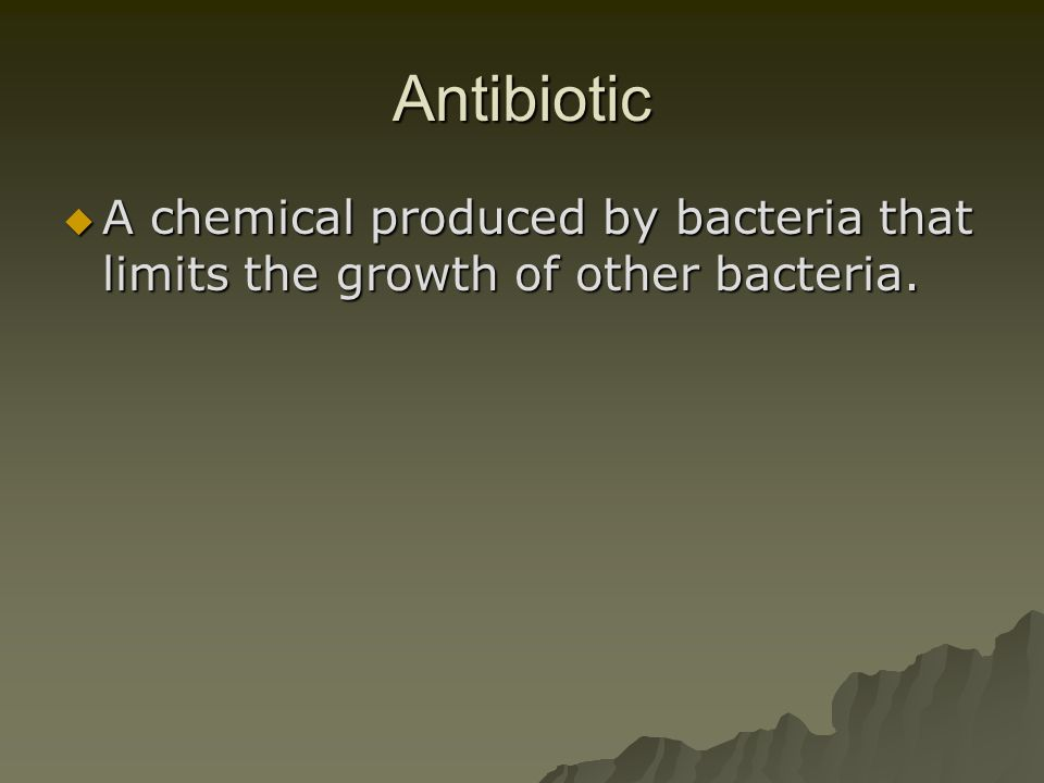 Antibiotic A chemical produced by bacteria that limits the growth of other bacteria.