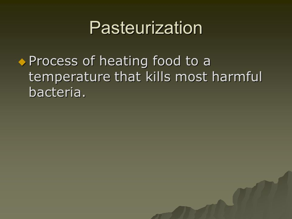 Pasteurization Process of heating food to a temperature that kills most harmful bacteria.