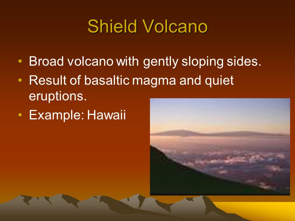 Shield Volcano Broad volcano with gently sloping sides.