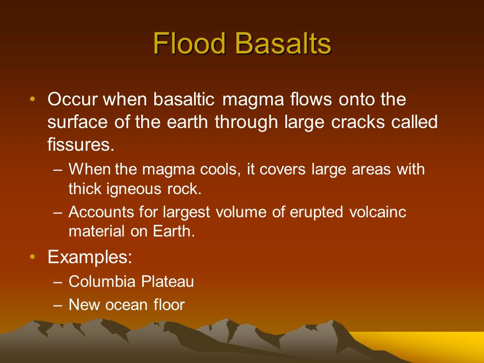 Flood Basalts Occur when basaltic magma flows onto the surface of the earth through large cracks called fissures.